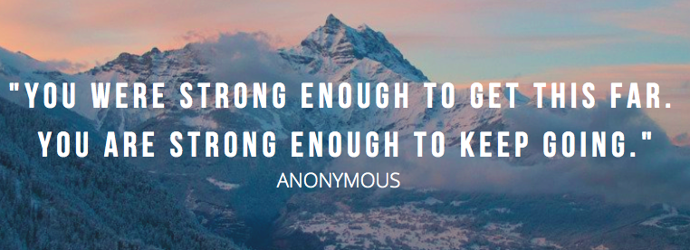 """You were strong enough to get this far. You are strong enough to keep going."" - Anonymous quote"